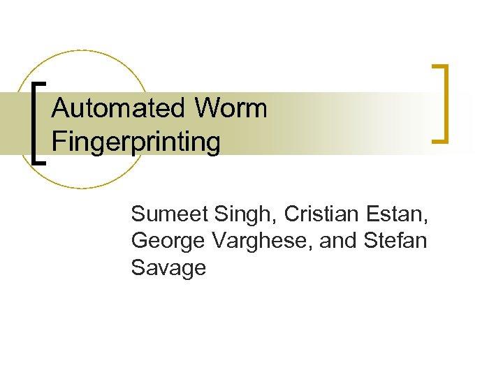 Automated Worm Fingerprinting Sumeet Singh, Cristian Estan, George Varghese, and Stefan Savage