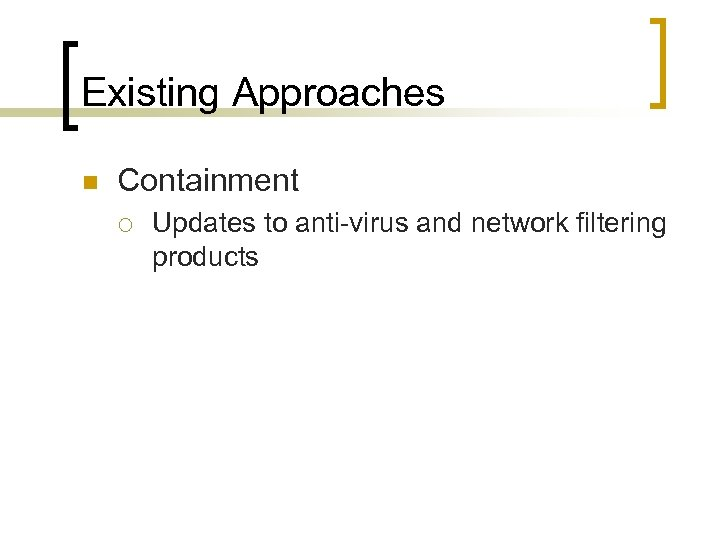 Existing Approaches n Containment ¡ Updates to anti-virus and network filtering products