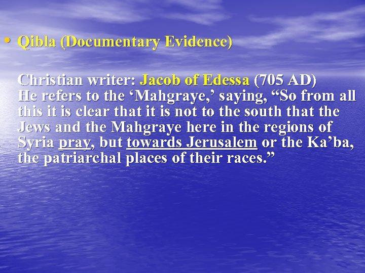 • Qibla (Documentary Evidence) Christian writer: Jacob of Edessa (705 AD) He refers