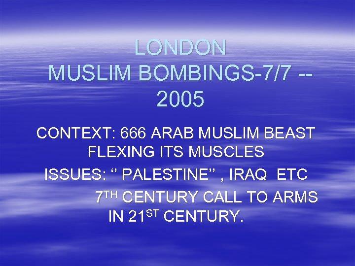 LONDON MUSLIM BOMBINGS-7/7 -2005 CONTEXT: 666 ARAB MUSLIM BEAST FLEXING ITS MUSCLES ISSUES: ''