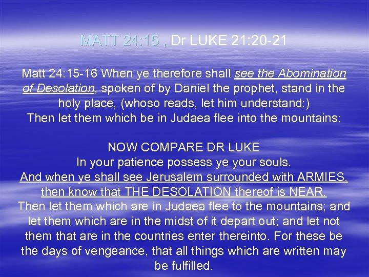 MATT 24: 15 , Dr LUKE 21: 20 -21 Matt 24: 15 -16 When
