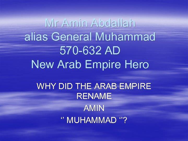 Mr Amin Abdallah alias General Muhammad 570 -632 AD New Arab Empire Hero WHY