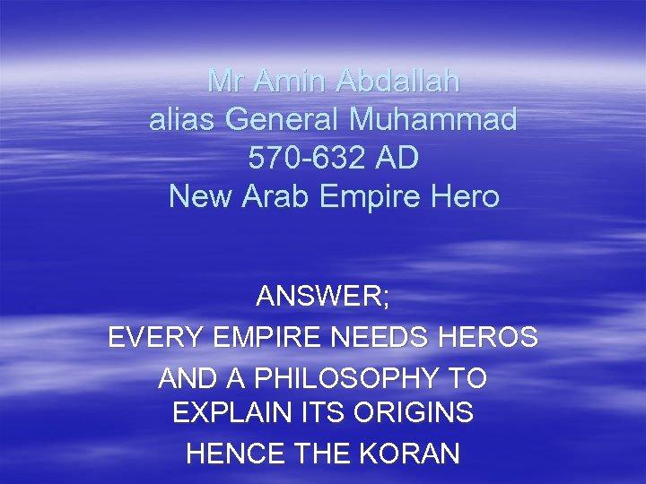 Mr Amin Abdallah alias General Muhammad 570 -632 AD New Arab Empire Hero ANSWER;