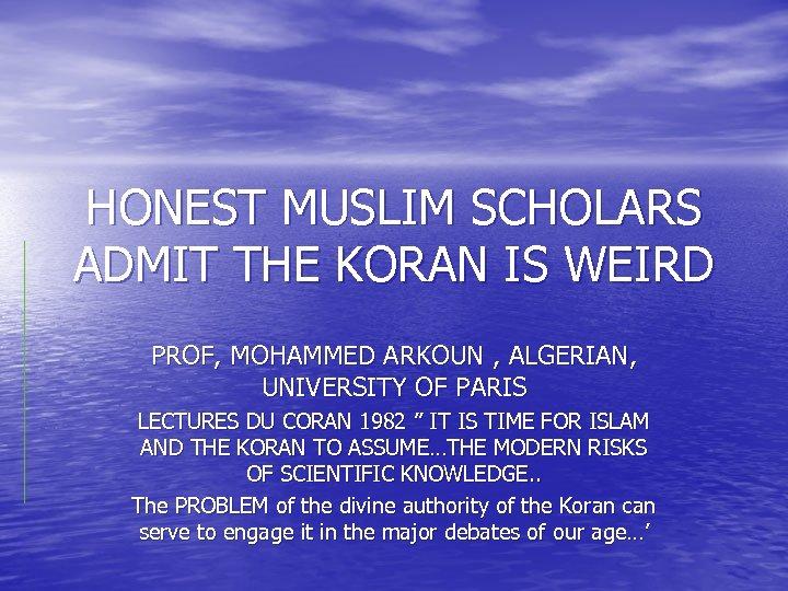 HONEST MUSLIM SCHOLARS ADMIT THE KORAN IS WEIRD PROF, MOHAMMED ARKOUN , ALGERIAN, UNIVERSITY