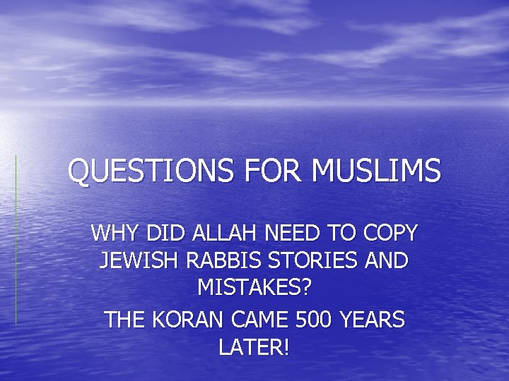 QUESTIONS FOR MUSLIMS WHY DID ALLAH NEED TO COPY JEWISH RABBIS STORIES AND MISTAKES?