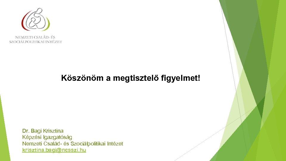 Köszönöm a megtisztelő figyelmet! Dr. Bagi Krisztina Képzési Igazgatóság Nemzeti Család- és Szociálpolitikai Intézet