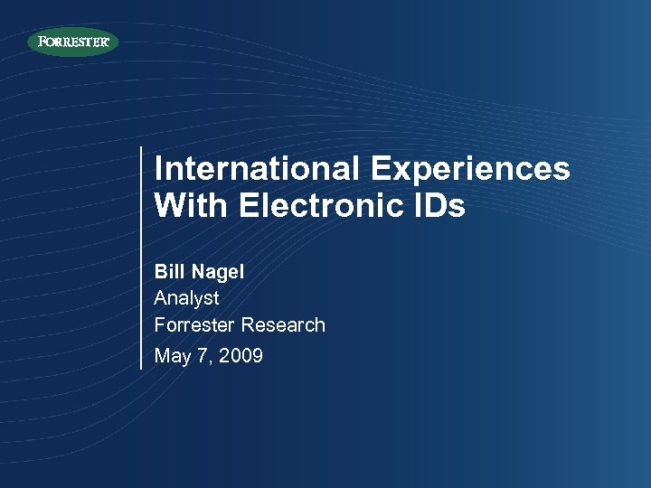 International Experiences With Electronic IDs Bill Nagel Analyst Forrester Research May 7, 2009