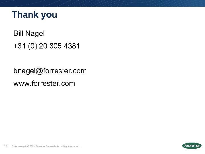 Thank you Bill Nagel +31 (0) 20 305 4381 bnagel@forrester. com www. forrester. com