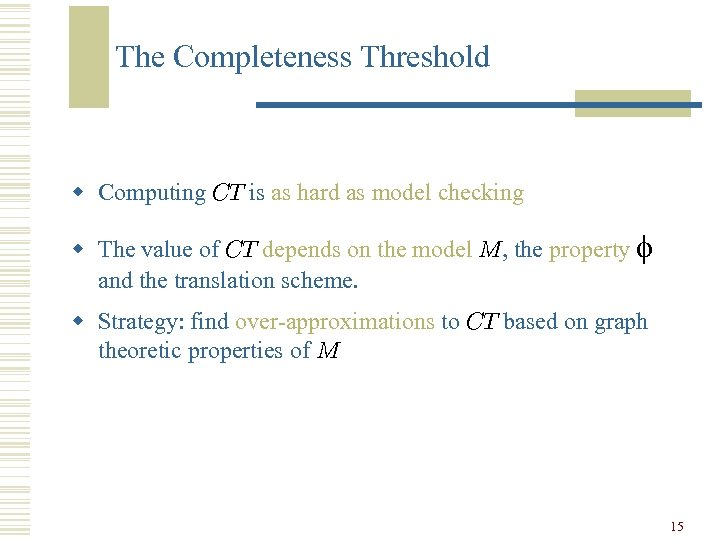 The Completeness Threshold w Computing CT is as hard as model checking w The