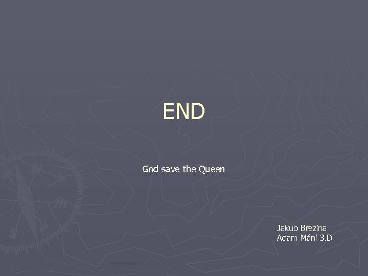 END God save the Queen Jakub Brezina Adam Máni 3. D