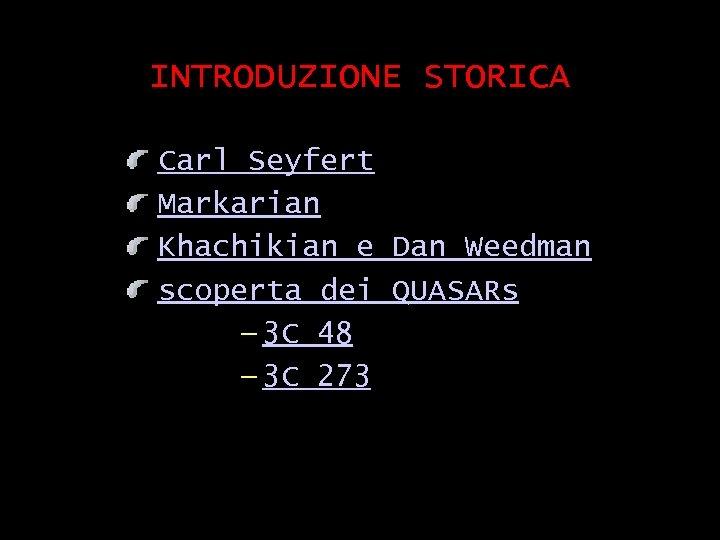 INTRODUZIONE STORICA Carl Seyfert Markarian Khachikian e Dan Weedman scoperta dei QUASARs — 3
