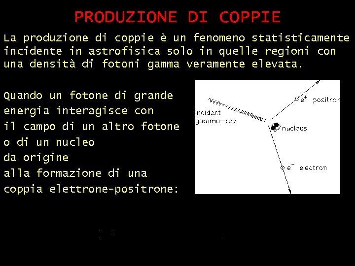 PRODUZIONE DI COPPIE La produzione di coppie è un fenomeno statisticamente incidente in astrofisica
