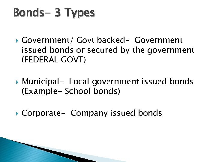 Bonds- 3 Types Government/ Govt backed- Government issued bonds or secured by the government