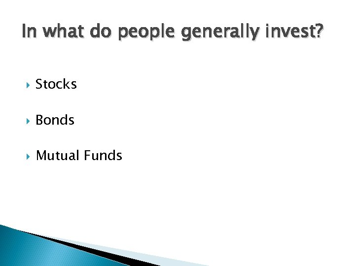 In what do people generally invest? Stocks Bonds Mutual Funds