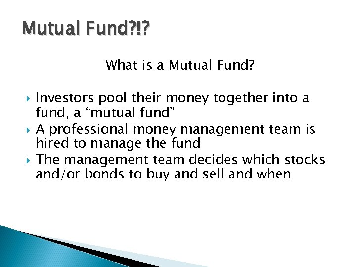 Mutual Fund? !? What is a Mutual Fund? Investors pool their money together into