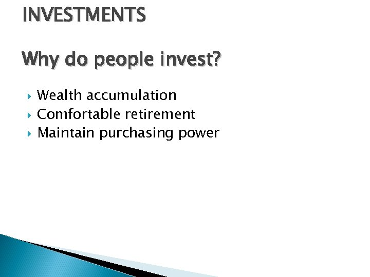 INVESTMENTS Why do people invest? Wealth accumulation Comfortable retirement Maintain purchasing power