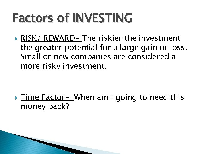 Factors of INVESTING RISK/ REWARD- The riskier the investment the greater potential for a