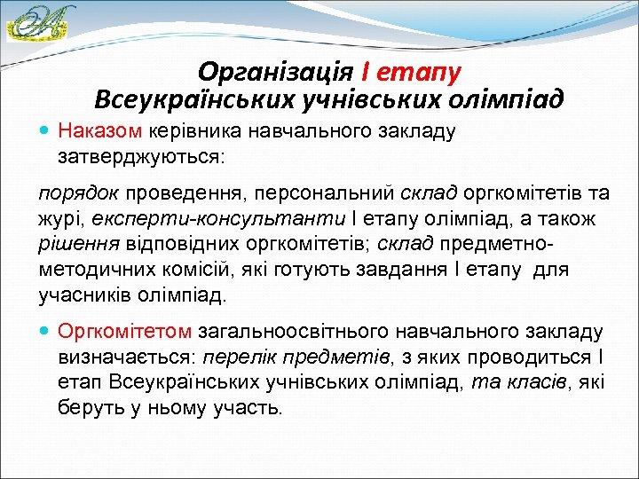 Організація І етапу Всеукраїнських учнівських олімпіад Наказом керівника навчального закладу затверджуються: порядок проведення, персональний