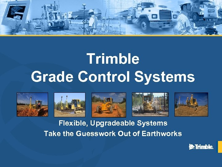 Trimble Grade Control Systems Flexible, Upgradeable Systems Take the Guesswork Out of Earthworks