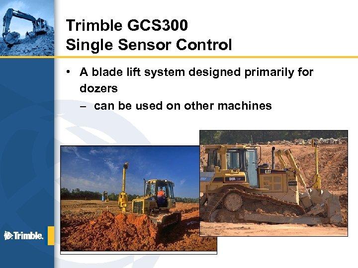 Trimble GCS 300 Single Sensor Control • A blade lift system designed primarily for