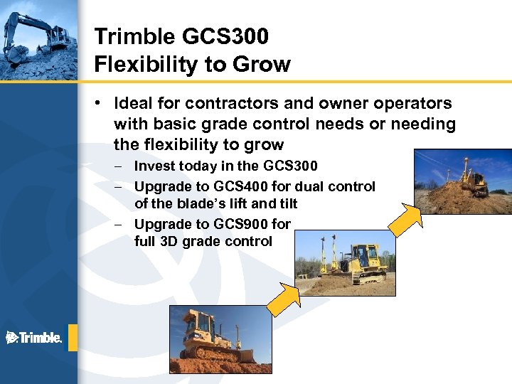 Trimble GCS 300 Flexibility to Grow • Ideal for contractors and owner operators with