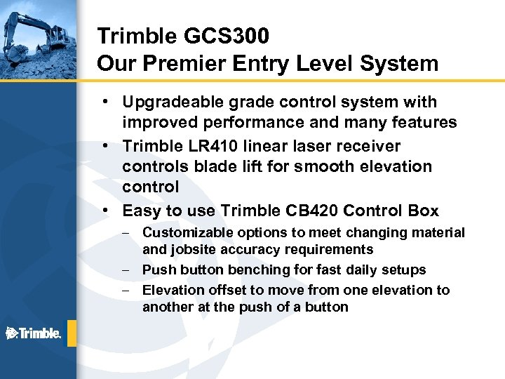 Trimble GCS 300 Our Premier Entry Level System • Upgradeable grade control system with