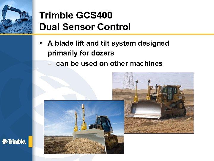 Trimble GCS 400 Dual Sensor Control • A blade lift and tilt system designed