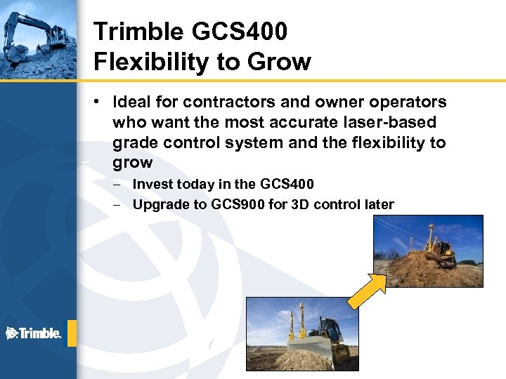 Trimble GCS 400 Flexibility to Grow • Ideal for contractors and owner operators who