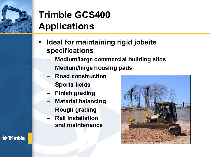 Trimble GCS 400 Applications • Ideal for maintaining rigid jobsite specifications – – –