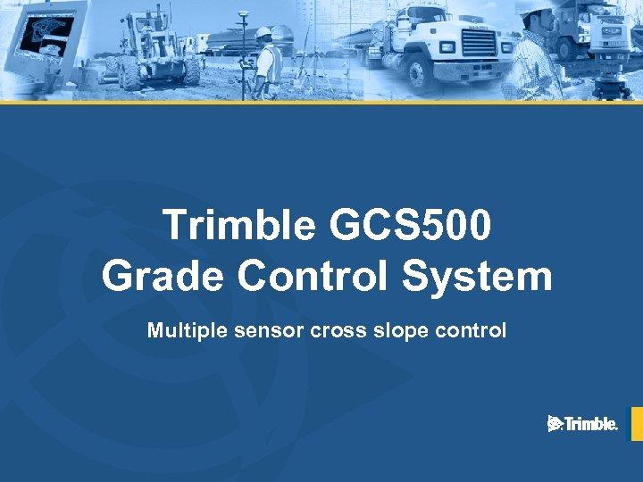 Trimble GCS 500 Grade Control System Multiple sensor cross slope control