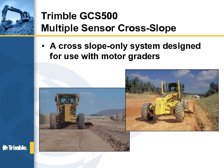 Trimble GCS 500 Multiple Sensor Cross-Slope • A cross slope-only system designed for use
