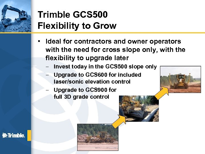 Trimble GCS 500 Flexibility to Grow • Ideal for contractors and owner operators with