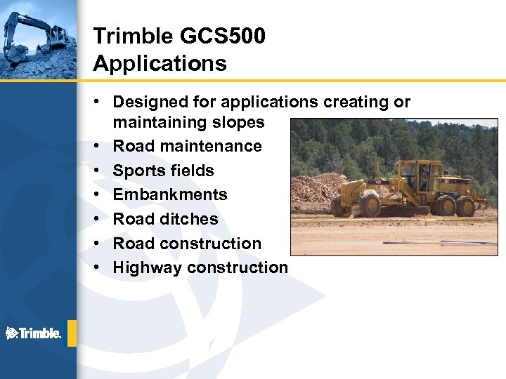 Trimble GCS 500 Applications • Designed for applications creating or maintaining slopes • Road