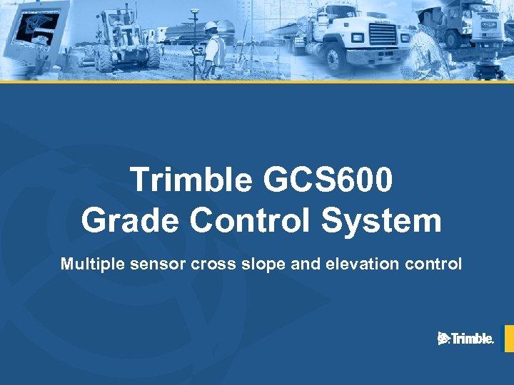 Trimble GCS 600 Grade Control System Multiple sensor cross slope and elevation control