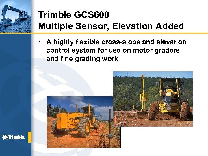 Trimble GCS 600 Multiple Sensor, Elevation Added • A highly flexible cross-slope and elevation