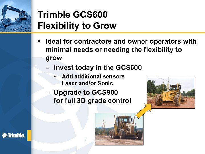 Trimble GCS 600 Flexibility to Grow • Ideal for contractors and owner operators with