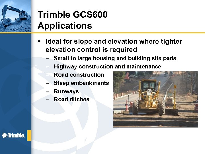 Trimble GCS 600 Applications • Ideal for slope and elevation where tighter elevation control