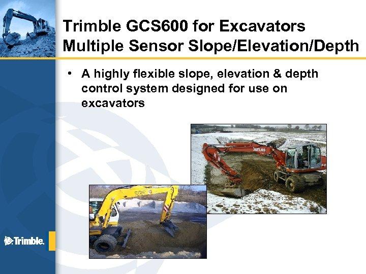 Trimble GCS 600 for Excavators Multiple Sensor Slope/Elevation/Depth • A highly flexible slope, elevation