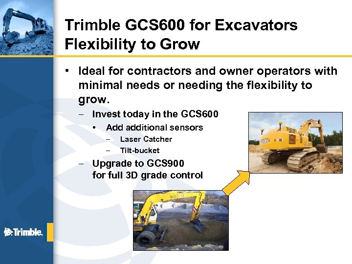 Trimble GCS 600 for Excavators Flexibility to Grow • Ideal for contractors and owner