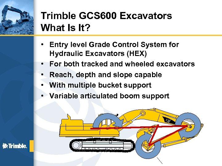 Trimble GCS 600 Excavators What Is It? • Entry level Grade Control System for