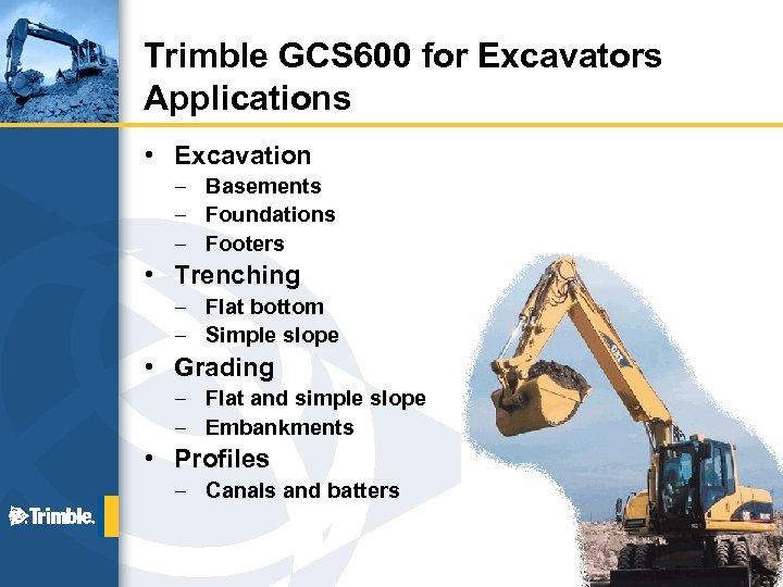 Trimble GCS 600 for Excavators Applications • Excavation – Basements – Foundations – Footers