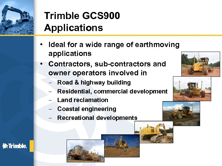 Trimble GCS 900 Applications • Ideal for a wide range of earthmoving applications •