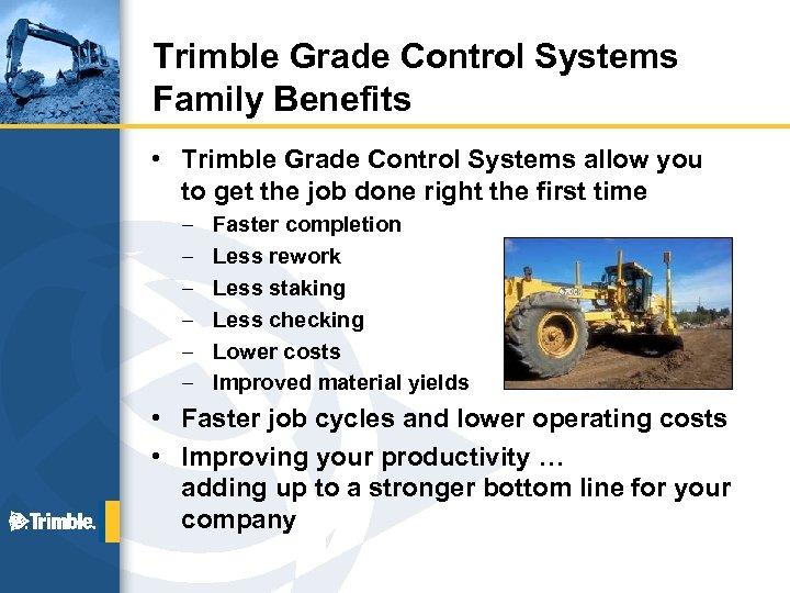 Trimble Grade Control Systems Family Benefits • Trimble Grade Control Systems allow you to