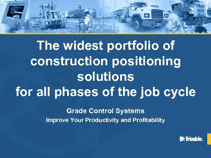 The widest portfolio of construction positioning solutions for all phases of the job cycle