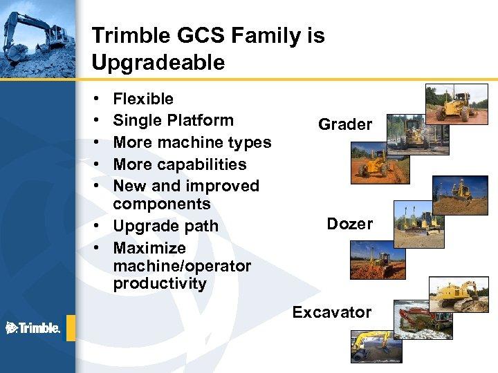 Trimble GCS Family is Upgradeable • • • Flexible Single Platform More machine types