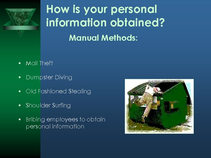 How is your personal information obtained? Manual Methods: • Mail Theft • Dumpster Diving
