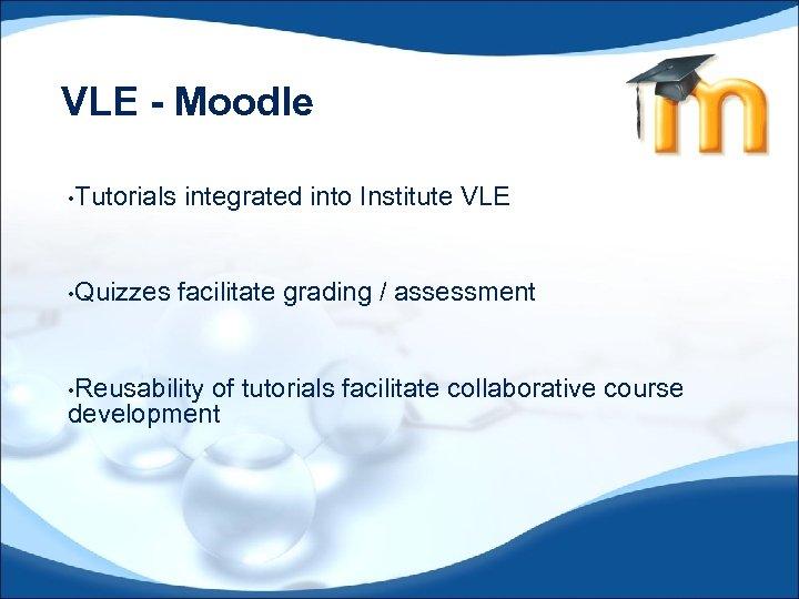 VLE - Moodle • Tutorials • Quizzes integrated into Institute VLE facilitate grading /