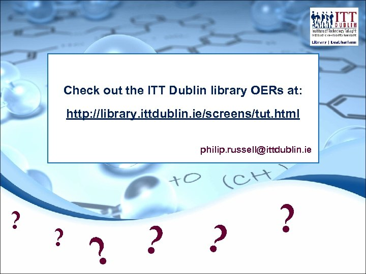 Check out the ITT Dublin library OERs at: http: //library. ittdublin. ie/screens/tut. html philip.