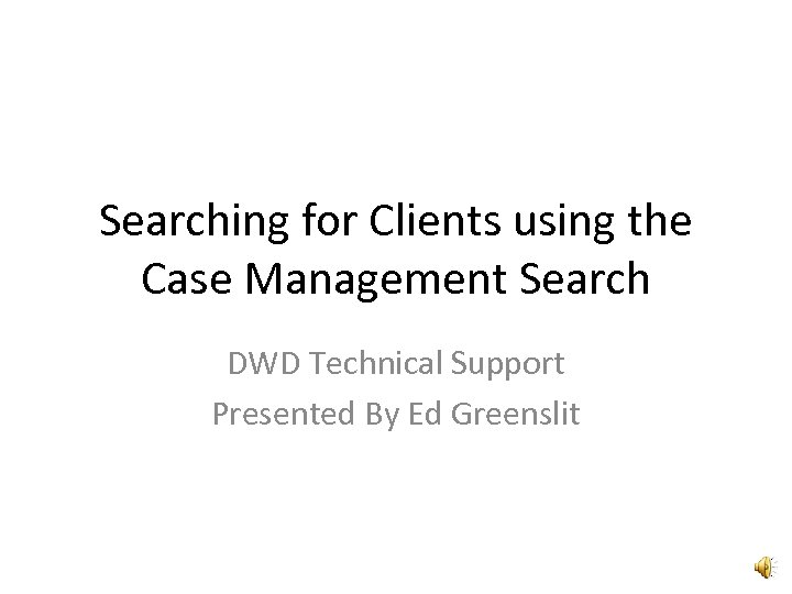 Searching for Clients using the Case Management Search DWD Technical Support Presented By Ed
