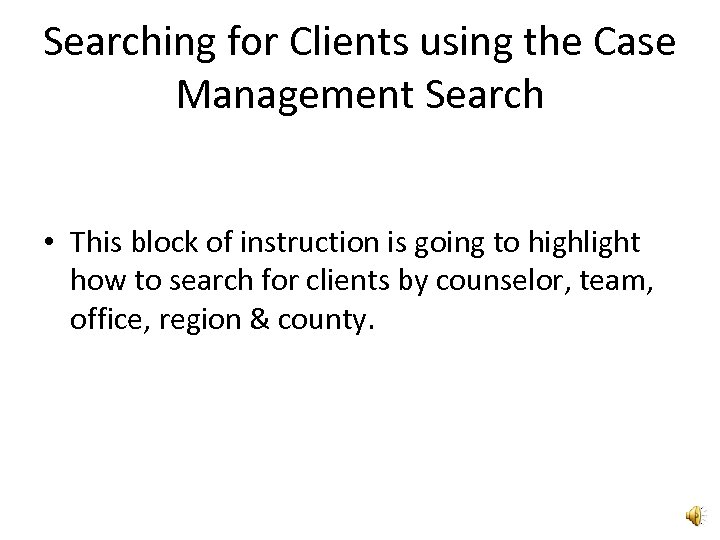 Searching for Clients using the Case Management Search • This block of instruction is